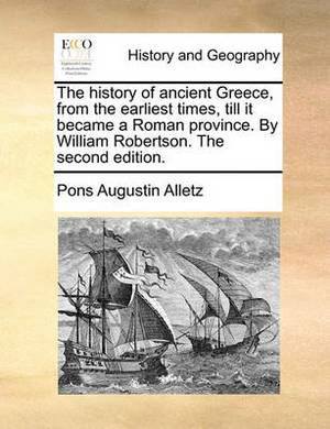 The History of Ancient Greece, from the Earliest Times, Till It Became a Roman Province. by William Robertson. the Second Edition.