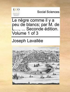 Le Negre Comme Il y a Peu de Blancs; Par M. de L...., ... Seconde Edition. Volume 1 of 3