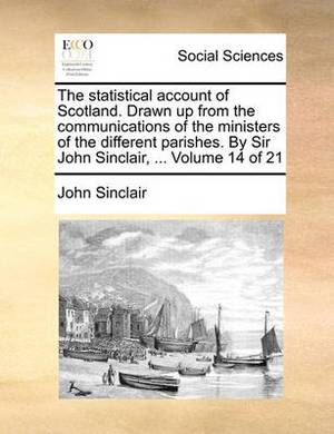 The Statistical Account of Scotland. Drawn Up from the Communications of the Ministers of the Different Parishes. by Sir John Sinclair, ... Volume 14 of 21