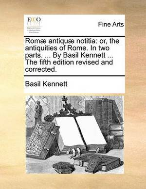 ROM Antiqu Notitia: Or, the Antiquities of Rome. in Two Parts. ... by Basil Kennett ... the Fifth Edition Revised and Corrected.