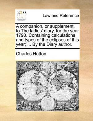 A Companion, or Supplement, to the Ladies' Diary, for the Year 1790. Containing Calculations and Types of the Eclipses of This Year; ... by the Diary Author.
