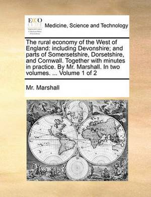 The Rural Economy of the West of England: Including Devonshire; And Parts of Somersetshire, Dorsetshire, and Cornwall. Together with Minutes in Practice. by Mr. Marshall. in Two Volumes. ... Volume 1 of 2