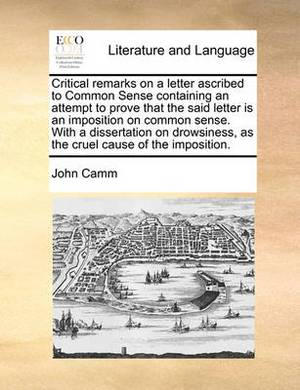 Critical Remarks on a Letter Ascribed to Common Sense Containing an Attempt to Prove That the Said Letter Is an Imposition on Common Sense. with a Dissertation on Drowsiness, as the Cruel Cause of the Imposition.