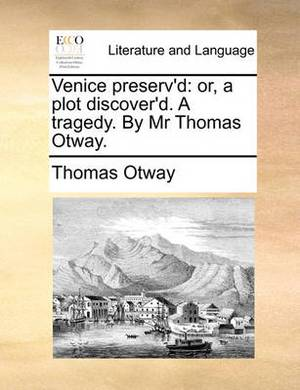 Venice Preserv'd; Or, a Plot Discover'd. a Tragedy. by Mr. Thomas Otway