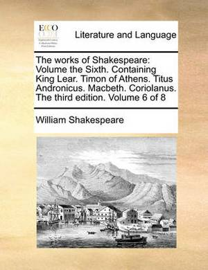 The Works of Shakespeare: Volume the Sixth. Containing King Lear. Timon of Athens. Titus Andronicus. Macbeth. Coriolanus. the Third Edition. Volume 6 of 8