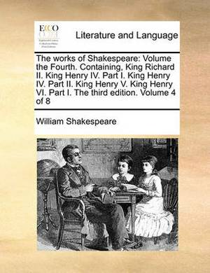 The Works of Shakespeare: Volume the Fourth. Containing, King Richard II. King Henry IV. Part I. King Henry IV. Part II. King Henry V. King Henry VI. Part I. the Third Edition. Volume 4 of 8
