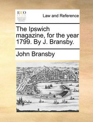 The Ipswich Magazine, for the Year 1799. by J. Bransby.
