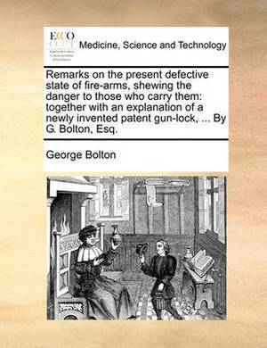 Remarks on the Present Defective State of Fire-Arms, Shewing the Danger to Those Who Carry Them: Together with an Explanation of a Newly Invented Patent Gun-Lock, ... by G. Bolton, Esq.