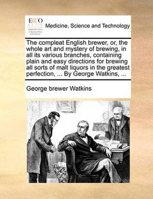 The Compleat English Brewer, Or, the Whole Art and Mystery of Brewing, in All Its Various Branches, Containing Plain and Easy Directions for Brewing All Sorts of Malt Liquors in the Greatest Perfection, ... by George Watkins, ...