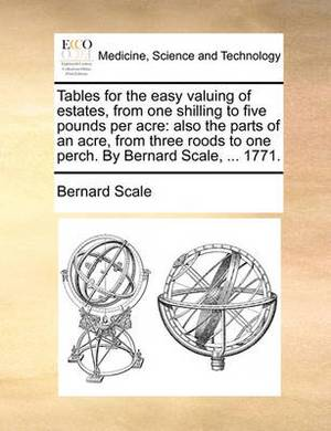 Tables for the Easy Valuing of Estates, from One Shilling to Five Pounds Per Acre: Also the Parts of an Acre, from Three Roods to One Perch. by Bernard Scale, ... 1771.