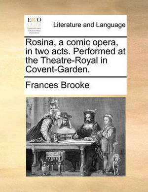 Rosina, a Comic Opera, in Two Acts. Performed at the Theatre-Royal in Covent-Garden.