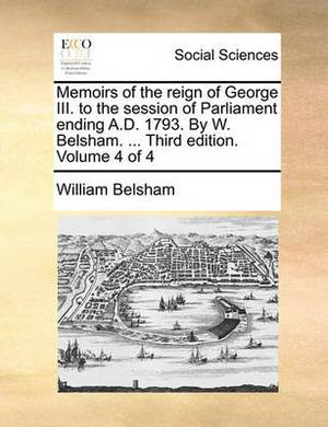 Memoirs of the Reign of George III. to the Session of Parliament Ending A.D. 1793. by W. Belsham. ... Third Edition. Volume 4 of 4