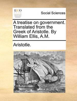 A Treatise on Government. Translated from the Greek of Aristotle. by William Ellis, A.M.