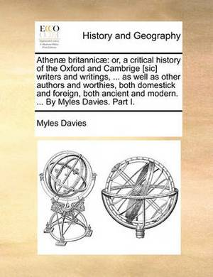 Athen Britannic: Or, a Critical History of the Oxford and Cambrige [Sic] Writers and Writings, ... as Well as Other Authors and Worthies, Both Domestick and Foreign, Both Ancient and Modern. ... by Myles Davies. Part I.
