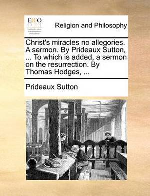 Christ's Miracles No Allegories. a Sermon. by Prideaux Sutton, ... to Which Is Added, a Sermon on the Resurrection. by Thomas Hodges, ...
