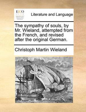 The Sympathy of Souls, by Mr. Wieland, Attempted from the French, and Revised After the Original German.