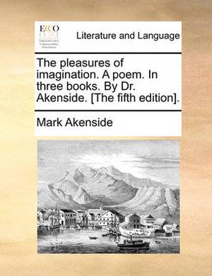 The Pleasures of Imagination. a Poem. in Three Books. by Dr. Akenside. [The Fifth Edition].
