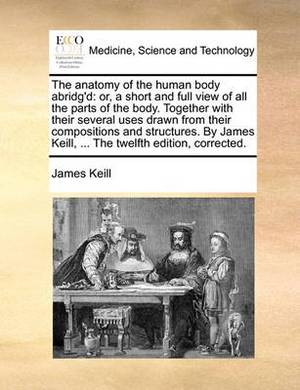 The Anatomy of the Human Body Abridg'd: Or, a Short and Full View of All the Parts of the Body. Together with Their Several Uses Drawn from Their Compositions and Structures. by James Keill, ... the Twelfth Edition, Corrected.