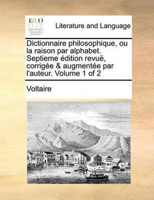 Dictionnaire Philosophique, Ou La Raison Par Alphabet. Septieme Dition Revu, Corrige & Augmente Par L'Auteur. Volume 1 of 2