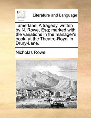 Tamerlane. a Tragedy, Written by N. Rowe, Esq; Marked with the Variations in the Manager's Book at the Theatre-Royal in Drury-Lane