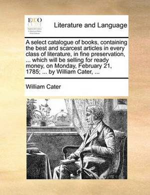 A Select Catalogue of Books, Containing the Best and Scarcest Articles in Every Class of Literature, in Fine Preservation, ... Which Will Be Selling for Ready Money, on Monday, February 21, 1785; ... by William Cater, ...