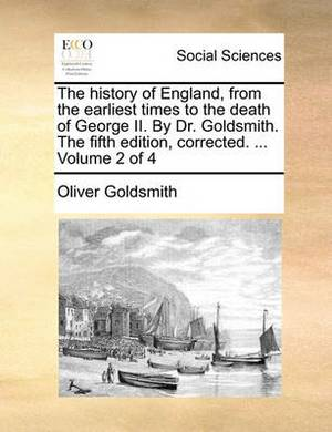 The History of England, from the Earliest Times to the Death of George II. by Dr. Goldsmith. the Fifth Edition, Corrected. ... Volume 2 of 4