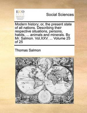 Modern History; Or, the Present State of All Nations. Describing Their Respective Situations, Persons, Habits, ... Animals and Minerals. by Mr. Salmon. Vol.XXV. ... Volume 25 of 25