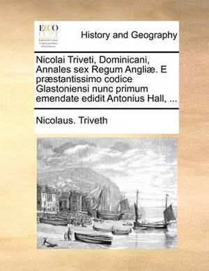 Nicolai Triveti, Dominicani, Annales Sex Regum Angli]. E PR]Stantissimo Codice Glastoniensi Nunc Primum Emendate Edidit Antonius Hall, ...