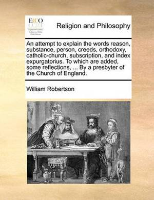 An Attempt to Explain the Words Reason, Substance, Person, Creeds, Orthodoxy, Catholic-Church, Subscription, and Index Expurgatorius. to Which Are Added, Some Reflections, ... by a Presbyter of the Church of England.