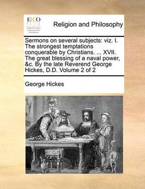 Sermons on Several Subjects: Viz. I. the Strongest Temptations Conquerable by Christians. ... XVII. the Great Blessing of a Naval Power, &C. by the Late Reverend George Hickes, D.D. Volume 2 of 2
