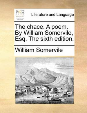 The Chace. a Poem. by William Somervile, Esq. the Sixth Edition