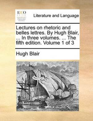 Lectures on Rhetoric and Belles Lettres. by Hugh Blair, ... in Three Volumes. ... the Fifth Edition. Volume 1 of 3