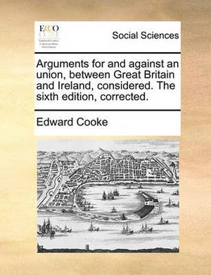 Arguments for and Against an Union, Between Great Britain and Ireland, Considered. the Sixth Edition, Corrected.