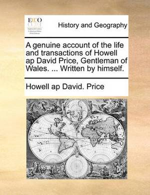 A Genuine Account of the Life and Transactions of Howell AP David Price, Gentleman of Wales. ... Written by Himself