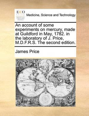 An Account of Some Experiments on Mercury, Made at Guildford in May, 1782. in the Laboratory of J. Price, M.D.F.R.S. the Second Edition