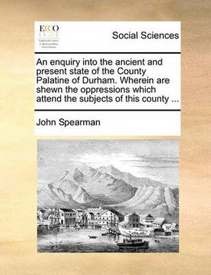 An Enquiry Into the Ancient and Present State of the County Palatine of Durham. Wherein Are Shewn the Oppressions Which Attend the Subjects of This County ...