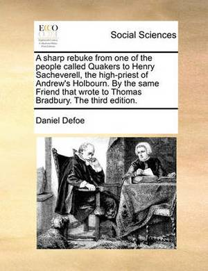 A Sharp Rebuke from One of the People Called Quakers to Henry Sacheverell, the High-Priest of Andrew's Holbourn. by the Same Friend That Wrote to Thomas Bradbury. the Third Edition