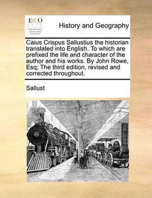 Caius Crispus Sallustius the Historian Translated Into English. to Which Are Prefixed the Life and Character of the Author and His Works. by John Rowe, Esq; The Third Edition, Revised and Corrected Throughout