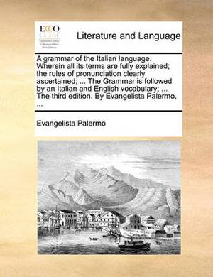A Grammar of the Italian Language. Wherein All Its Terms Are Fully Explained; The Rules of Pronunciation Clearly Ascertained; ... the Grammar Is Followed by an Italian and English Vocabulary; ... the Third Edition. by Evangelista Palermo,