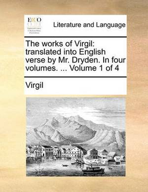 The Works of Virgil: Translated Into English Verse by Mr. Dryden. in Four Volumes. ... Volume 1 of 4