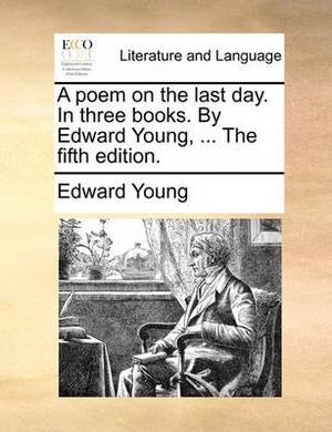 A Poem on the Last Day. in Three Books. by Edward Young, ... the Fifth Edition.