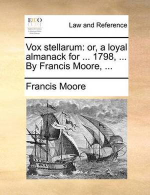 Vox Stellarum: Or, a Loyal Almanack for ... 1798, ... by Francis Moore,