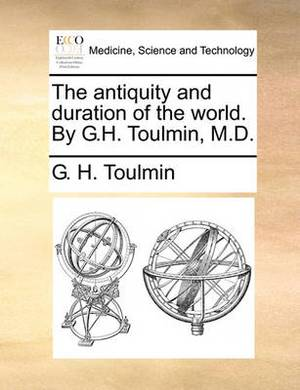The Antiquity and Duration of the World. by G.H. Toulmin, M.D.