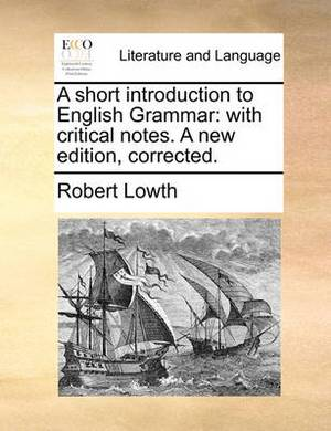 A Short Introduction to English Grammar: With Critical Notes. a New Edition, Corrected.