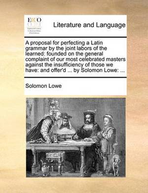 A Proposal for Perfecting a Latin Grammar by the Joint Labors of the Learned: Founded on the General Complaint of Our Most Celebrated Masters Against the Insufficiency of Those We Have: And Offer'd ... by Solomon Lowe: ...