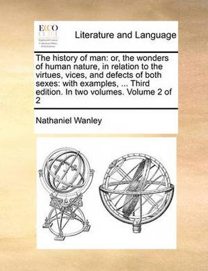 The History of Man: Or, the Wonders of Human Nature, in Relation to the Virtues, Vices, and Defects of Both Sexes: With Examples, ... Third Edition. in Two Volumes. Volume 2 of 2