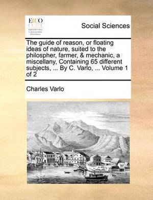 The Guide of Reason, or Floating Ideas of Nature, Suited to the Philospher, Farmer, & Mechanic, a Miscellany, Containing 65 Different Subjects, ... by C. Varlo, ... Volume 1 of 2