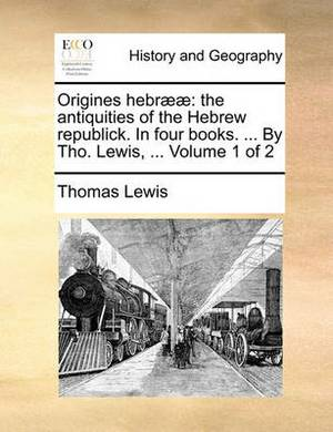 Origines Hebraeae: The Antiquities of the Hebrew Republick. in Four Books. ... by Tho. Lewis, ... Volume 1 of 2