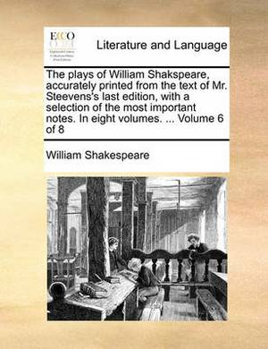The Plays of William Shakspeare, Accurately Printed from the Text of Mr. Steevens's Last Edition, with a Selection of the Most Important Notes. in Eight Volumes. ... Volume 6 of 8