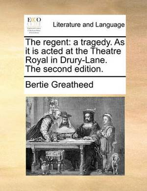 The Regent: A Tragedy. as It Is Acted at the Theatre Royal in Drury-Lane. the Second Edition.